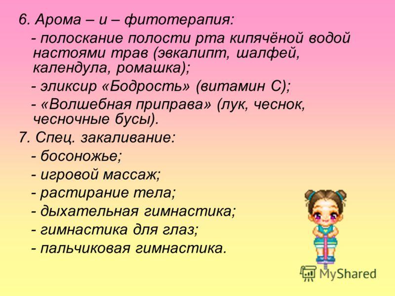 6. Арома – и – фитотерапия: - полоскание полости рта кипячёной водой настоями трав (эвкалипт, шалфей, календула, ромашка); - эликсир «Бодрость» (витамин С); - «Волшебная приправа» (лук, чеснок, чесночные бусы). 7. Спец. закаливание: - босоножье; - иг