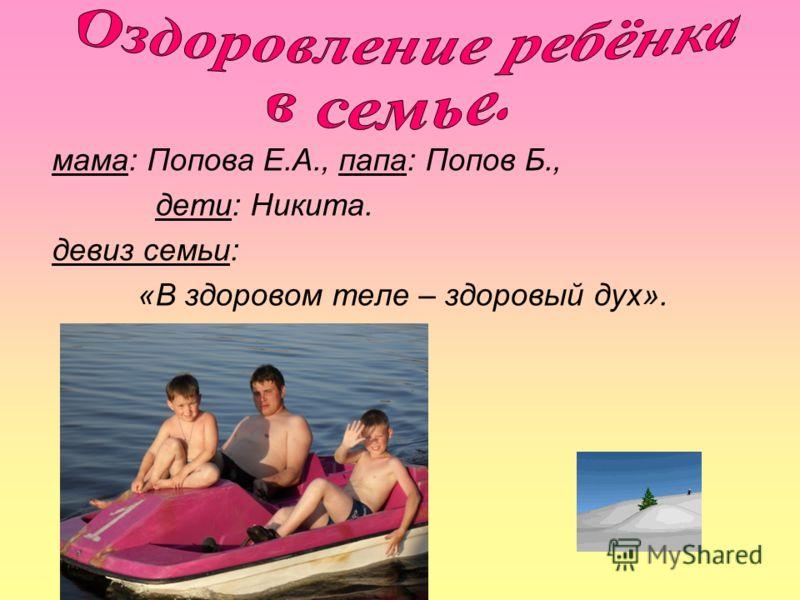мама: Попова Е.А., папа: Попов Б., дети: Никита. девиз семьи: «В здоровом теле – здоровый дух».