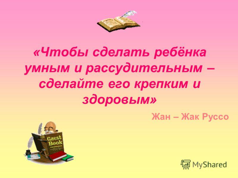 «Чтобы сделать ребёнка умным и рассудительным – сделайте его крепким и здоровым» Жан – Жак Руссо
