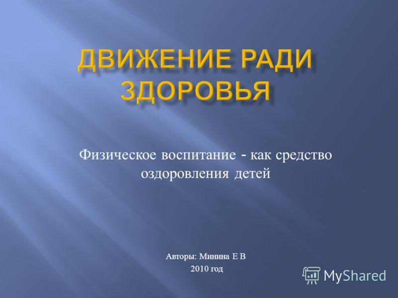 Физическое воспитание - как средство оздоровления детей Авторы : Минина Е В 2010 год