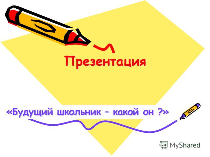 Презентация «Будущий школьник – какой он ?»