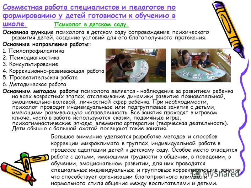 Совместная работа специалистов и педагогов по формированию у детей готовности к обучению в школе. Психолог в детском саду. Большое внимание уделяется разработке методов и способов коррекции микроклимата в группах, индивидуальной работе в процессе ада