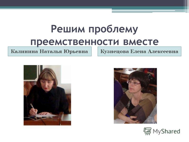 Решим проблему преемственности вместе Калинина Наталья ЮрьевнаКузнецова Елена Алексеевна