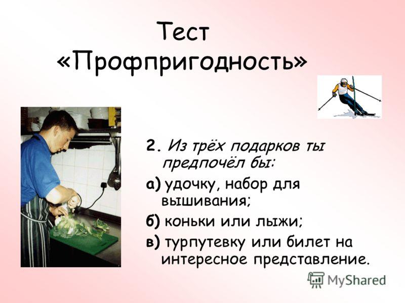 Тест «Профпригодность» 2. Из трёх подарков ты предпочёл бы: а) удочку, набор для вышивания; б) коньки или лыжи; в) турпутевку или билет на интересное представление.
