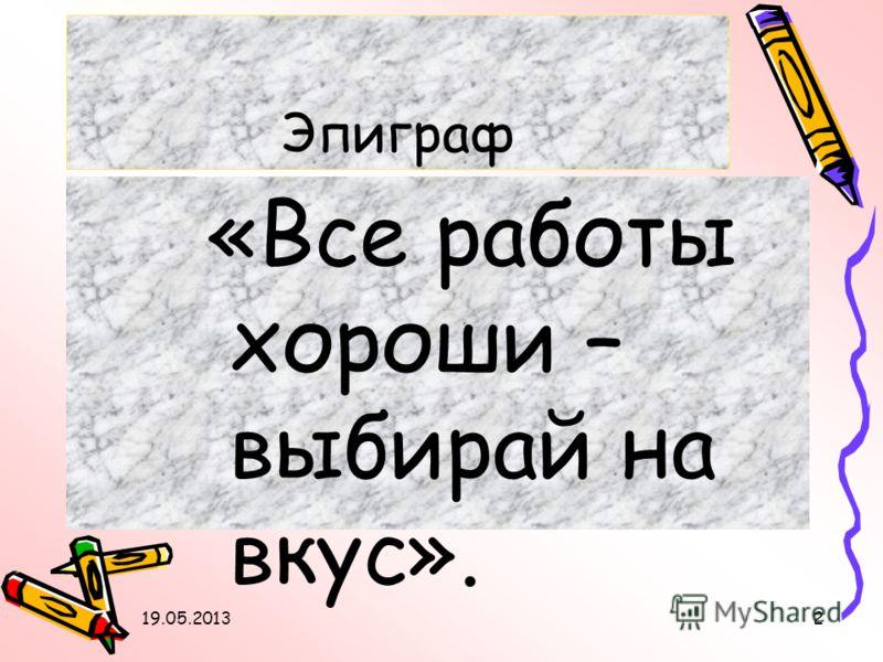 Эпиграф «Все работы хороши – выбирай на вкус». 19.05.20132