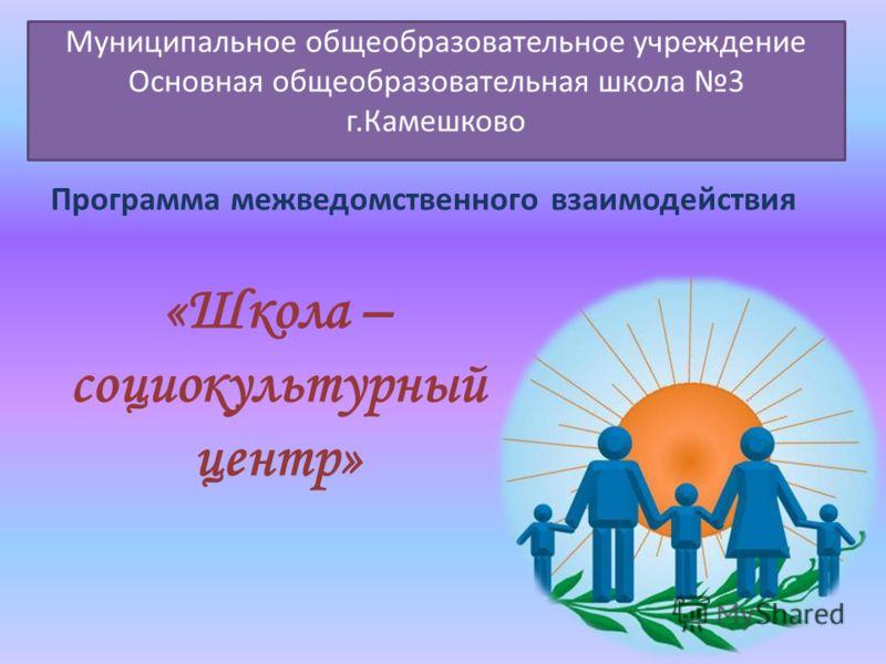 Муниципальное общеобразовательное учреждение Основная общеобразовательная школа 3 г.Камешково «Школа – социокультурный центр» Программа межведомственного взаимодействия