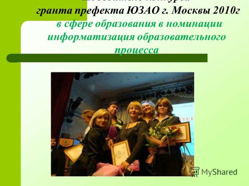 Победитель конкурса гранта префекта ЮЗАО г. Москвы 2010г в сфере образования в номинации информатизация образовательного процесса