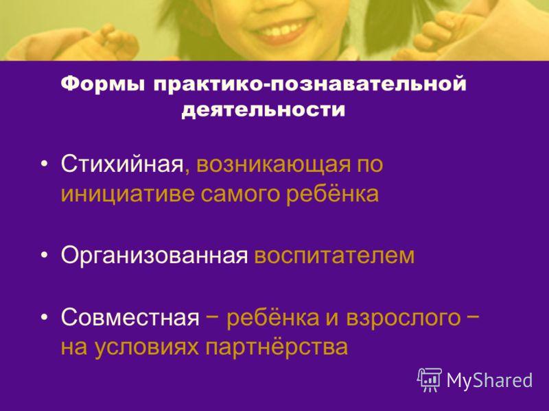 Формы практико-познавательной деятельности Стихийная, возникающая по инициативе самого ребёнка Организованная воспитателем Совместная ребёнка и взрослого на условиях партнёрства