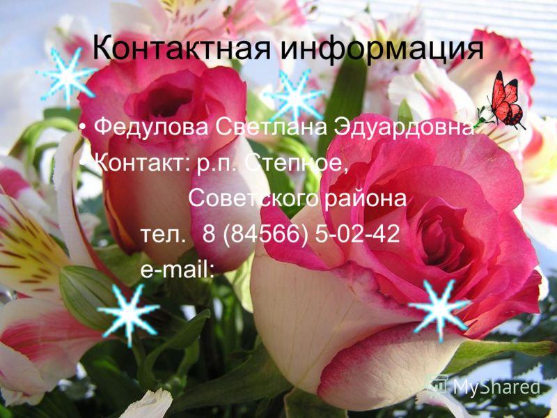 Контактная информация Федулова Светлана Эдуардовна Контакт: р.п. Степное, Советского района тел. 8 (84566) 5-02-42 e-mail: