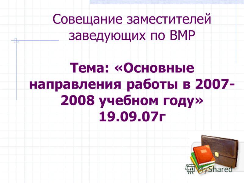 Совещание заместителей заведующих по ВМР Тема: «Основные направления работы в 2007- 2008 учебном году» 19.09.07г