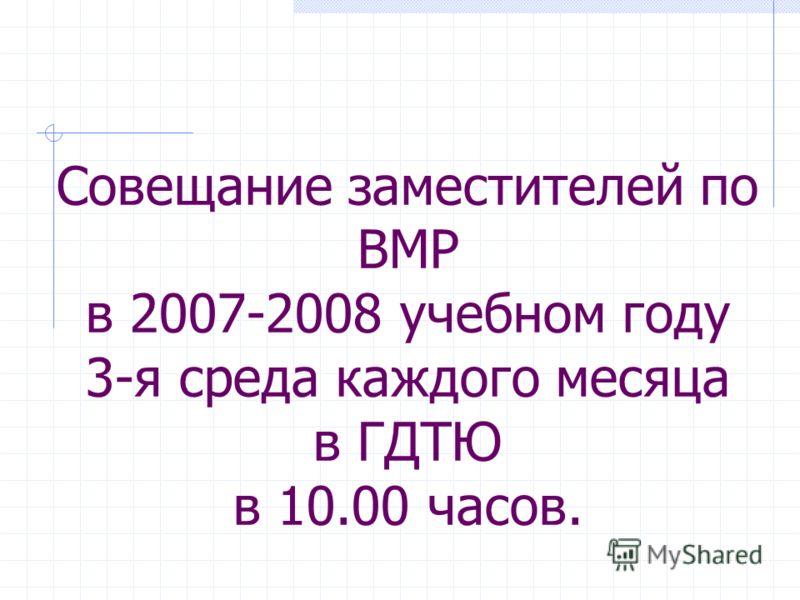 Совещание заместителей по ВМР в 2007-2008 учебном году 3-я среда каждого месяца в ГДТЮ в 10.00 часов.