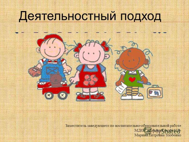 Заместитель заведующего по воспитательно-образовательной работе МДОУ «Детский сад112» Марина Петровна Злобенко Деятельностный подход