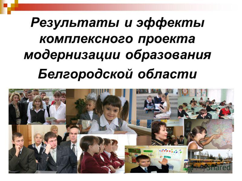 Реализация комплексного проекта модернизации образования Белгородской области Результаты и эффекты комплексного проекта модернизации образования Белгородской области