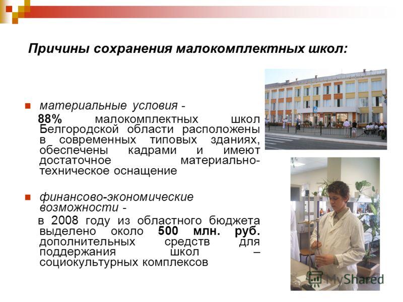 Причины сохранения малокомплектных школ: материальные условия - 88% малокомплектных школ Белгородской области расположены в современных типовых зданиях, обеспечены кадрами и имеют достаточное материально- техническое оснащение финансово-экономические
