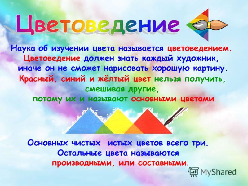 Наука об изучении цвета называется цветоведением. Цветоведение должен знать каждый художник, иначе он не сможет нарисовать хорошую картину. Основных чистых истых цветов всего три. Остальные цвета называются производными, или составными. Красный, сини