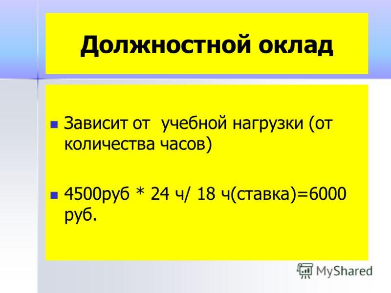 Должностной оклад Зависит от учебной нагрузки (от количества часов) 4500руб * 24 ч/ 18 ч(ставка)=6000 руб.