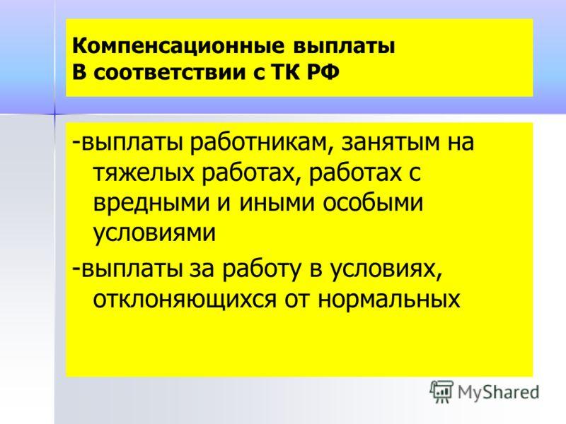 Компенсационные выплаты В соответствии с ТК РФ -выплаты работникам, занятым на тяжелых работах, работах с вредными и иными особыми условиями -выплаты за работу в условиях, отклоняющихся от нормальных