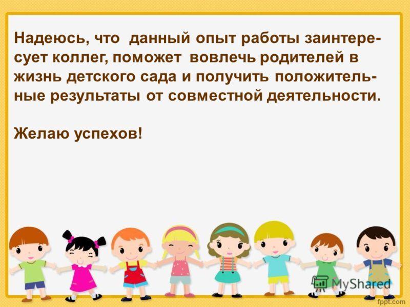 Надеюсь, что данный опыт работы заинтере- сует коллег, поможет вовлечь родителей в жизнь детского сада и получить положитель- ные результаты от совместной деятельности. Желаю успехов!