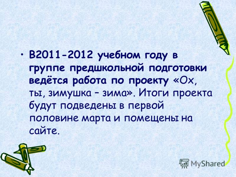 В2011-2012 учебном году в группе предшкольной подготовки ведётся работа по проекту «Ох, ты, зимушка – зима». Итоги проекта будут подведены в первой половине марта и помещены на сайте.