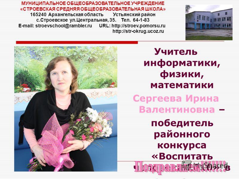 Учитель информатики, физики, математики Сергеева Ирина Валентиновна – победитель районного конкурса «Воспитать человека 2010» в номинации «Классный руководитель» МУНИЦИПАЛЬНОЕ ОБЩЕОБРАЗОВАТЕЛЬНОЕ УЧРЕЖДЕНИЕ «СТРОЕВСКАЯ СРЕДНЯЯ ОБЩЕОБРАЗОВАТЕЛЬНАЯ ШКО