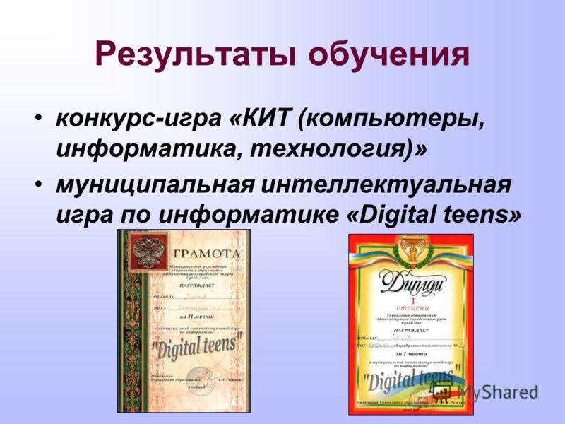 Результаты обучения конкурс-игра «КИТ (компьютеры, информатика, технология)» муниципальная интеллектуальная игра по информатике «Digital teens»