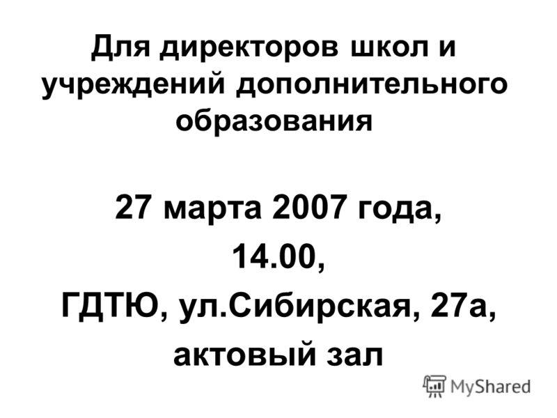 Для директоров школ и учреждений дополнительного образования 27 марта 2007 года, 14.00, ГДТЮ, ул.Сибирская, 27а, актовый зал