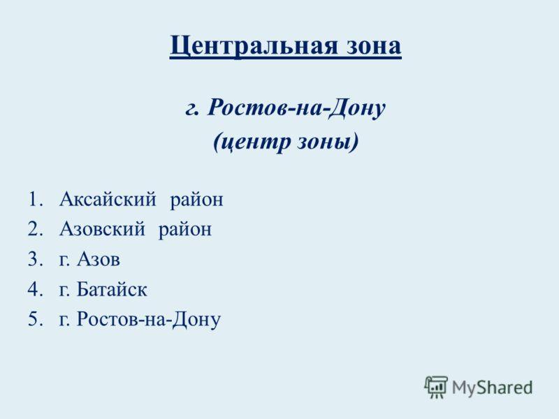 Центральная зона г. Ростов-на-Дону (центр зоны) 1.Аксайский район 2.Азовский район 3.г. Азов 4.г. Батайск 5.г. Ростов-на-Дону