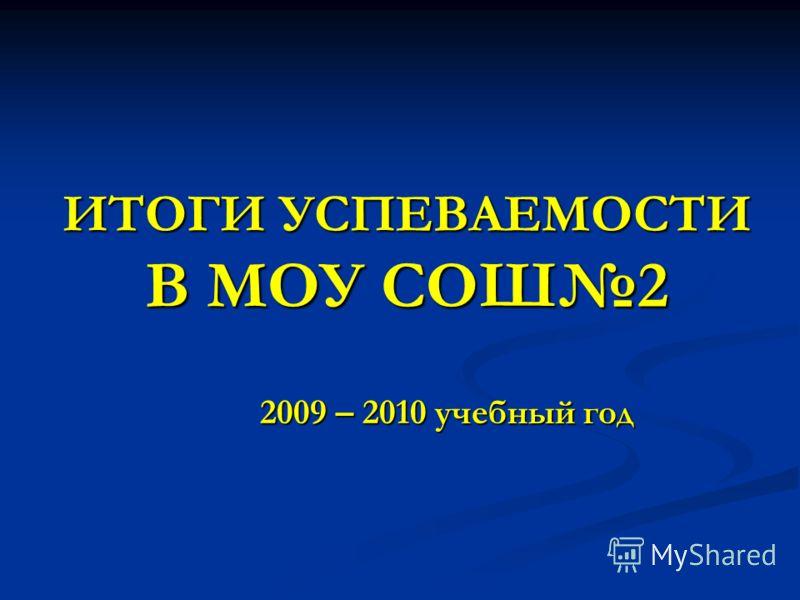ИТОГИ УСПЕВАЕМОСТИ В МОУ СОШ2 2009 – 2010 учебный год