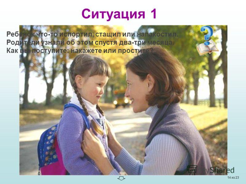 Ситуация 1 Ребёнок что-то испортил, стащил или напакостил. Родители узнали об этом спустя два-три месяца. Как вы поступите: накажете или простите? 14 из 23