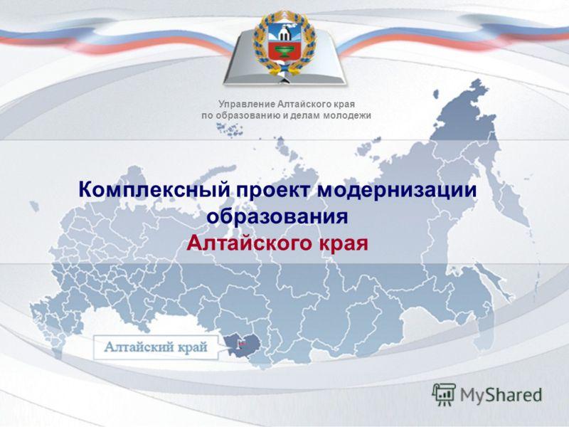 Управление Алтайского края по образованию и делам молодежи Комплексный проект модернизации образования Алтайского края