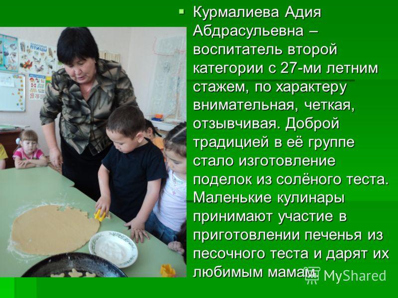 Курмалиева Адия Абдрасульевна – воспитатель второй категории с 27-ми летним стажем, по характеру внимательная, четкая, отзывчивая. Доброй традицией в её группе стало изготовление поделок из солёного теста. Маленькие кулинары принимают участие в приго