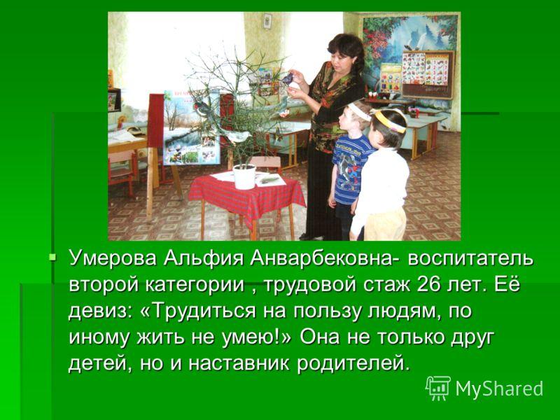 Умерова Альфия Анварбековна- воспитатель второй категории, трудовой стаж 26 лет. Её девиз: «Трудиться на пользу людям, по иному жить не умею!» Она не только друг детей, но и наставник родителей. Умерова Альфия Анварбековна- воспитатель второй категор