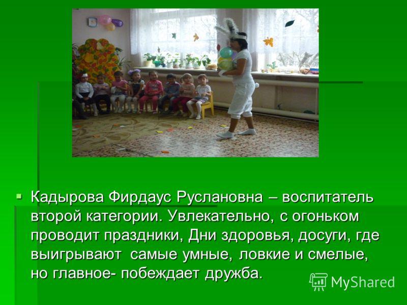 Кадырова Фирдаус Руслановна – воспитатель второй категории. Увлекательно, с огоньком проводит праздники, Дни здоровья, досуги, где выигрывают самые умные, ловкие и смелые, но главное- побеждает дружба. Кадырова Фирдаус Руслановна – воспитатель второй
