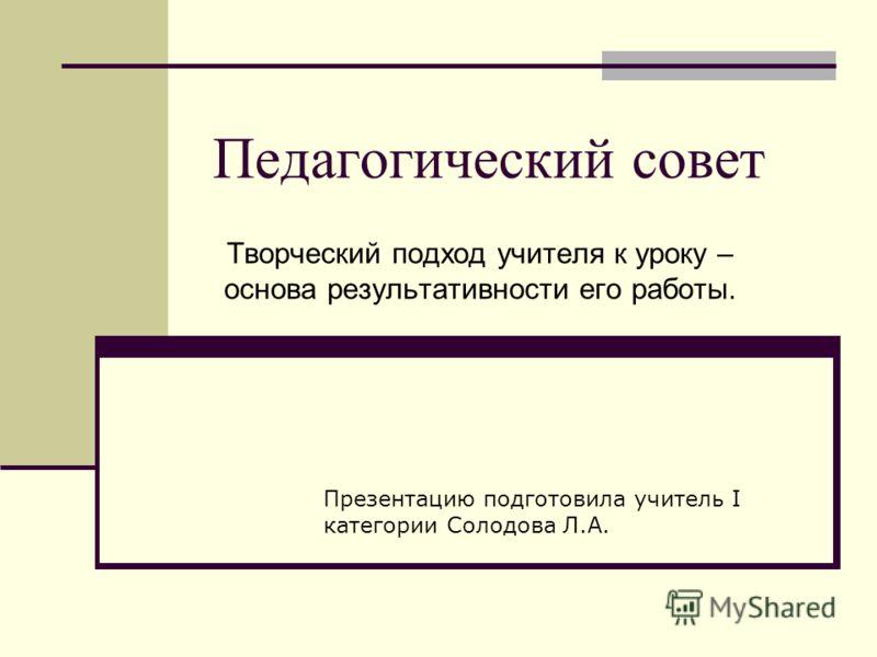 Педагогический совет Творческий подход учителя к уроку – основа результативности его работы. Презентацию подготовила учитель I категории Солодова Л.А.