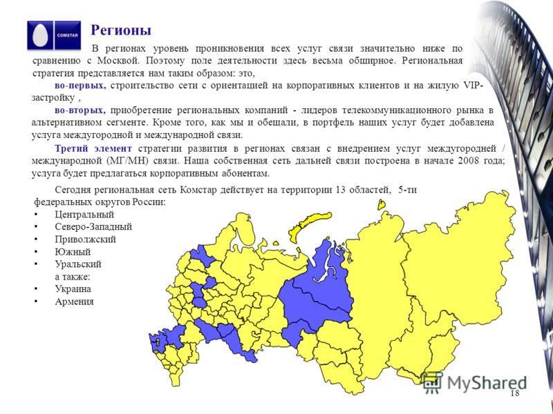 Регионы В регионах уровень проникновения всех услуг связи значительно ниже по сравнению с Москвой. Поэтому поле деятельности здесь весьма обширное. Региональная стратегия представляется нам таким образом: это, 18 во-первых, строительство сети с ориен