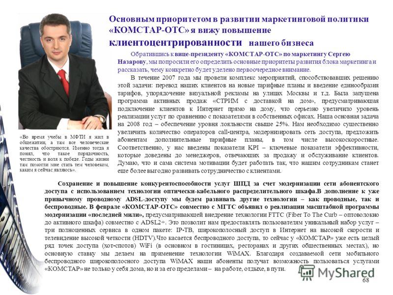 Обратившись к вице-президенту «КОМСТАР-ОТС» по маркетингу Сергею Назарову, мы попросили его определить основные приоритеты развития блока маркетинга и рассказать, чему конкретно будет уделено первоочередное внимание. В течение 2007 года мы провели ко