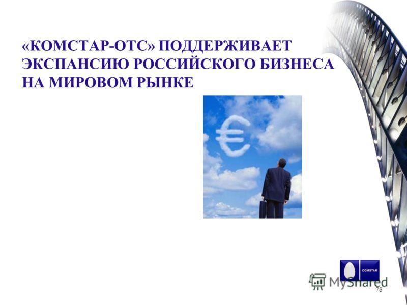 «КОМСТАР-ОТС» ПОДДЕРЖИВАЕТ ЭКСПАНСИЮ РОССИЙСКОГО БИЗНЕСА НА МИРОВОМ РЫНКЕ 78