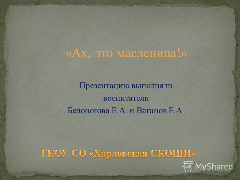 «Ах, это масленица!» Презентацию выполняли воспитатели Белоногова Е.А. и Ваганов Е.А.