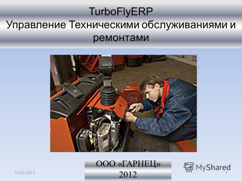 TurboFlyERP Управление Техническими обслуживаниями и ремонтами ООО «ГАРНЕЦ» 2012 19.05.20131