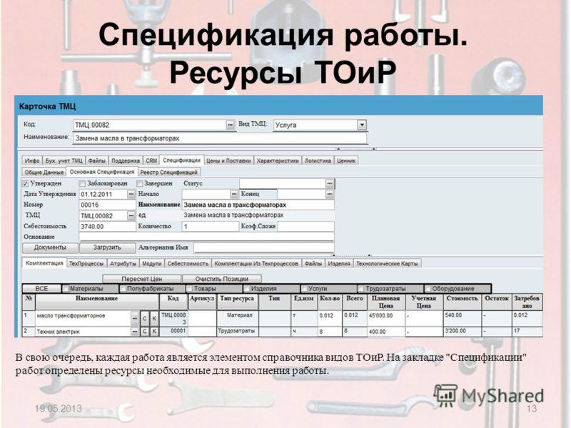 Спецификация работы. Ресурсы ТОиР 19.05.201313 В свою очередь, каждая работа является элементом справочника видов ТОиР. На закладке Спецификации работ определены ресурсы необходимые для выполнения работы.