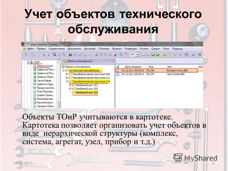 Учет объектов технического обслуживания 19.05.20136 Объекты ТОиР учитываются в картотеке. Картотека позволяет организовать учет объектов в виде иерархической структуры (комплекс, система, агрегат, узел, прибор и т.д.)