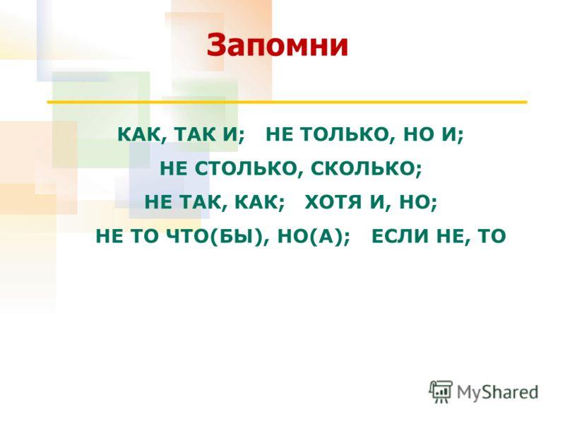 КАК, ТАК И; НЕ ТОЛЬКО, НО И; НЕ СТОЛЬКО, СКОЛЬКО; НЕ ТАК, КАК; ХОТЯ И, НО; НЕ ТО ЧТО(БЫ), НО(А); ЕСЛИ НЕ, ТО Запомни
