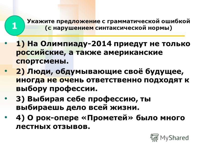 Укажите предложение с грамматической ошибкой (с нарушением синтаксической нормы) 1) На Олимпиаду-2014 приедут не только российские, а также американские спортсмены. 2) Люди, обдумывающие своё будущее, иногда не очень ответственно подходят к выбору пр