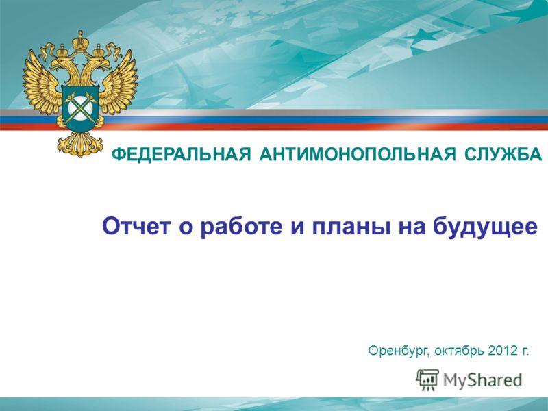 Оренбург, октябрь 2012 г. Отчет о работе и планы на будущее ФЕДЕРАЛЬНАЯ АНТИМОНОПОЛЬНАЯ СЛУЖБА