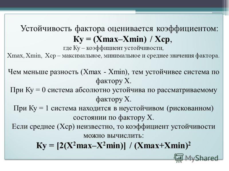 Устойчивость фактора оценивается коэффициентом: Ку = (Хmax–Xmin) / Xcp, где Ку – коэффициент устойчивости, Хmax, Xmin, Xcp – максимальное, минимальное и среднее значения фактора. Чем меньше разность (Хmax - Xmin), тем устойчивее система по фактору Х.