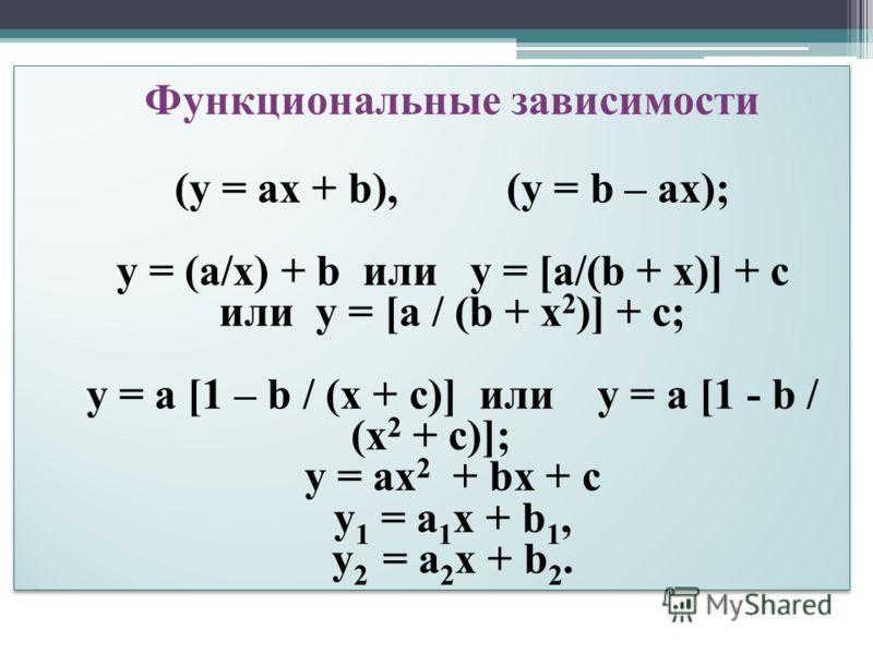 Функциональные зависимости (y = ax + b), (y = b – ax); y = (а/х) + b или y = [а/(b + x)] + c или y = [а / (b + x 2 )] + c; y = a [1 – b / (x + c)] или y = a [1 - b / (x 2 + c)]; y = ax 2 + bx + c y 1 = a 1 x + b 1, y 2 = a 2 x + b 2. Функциональные з