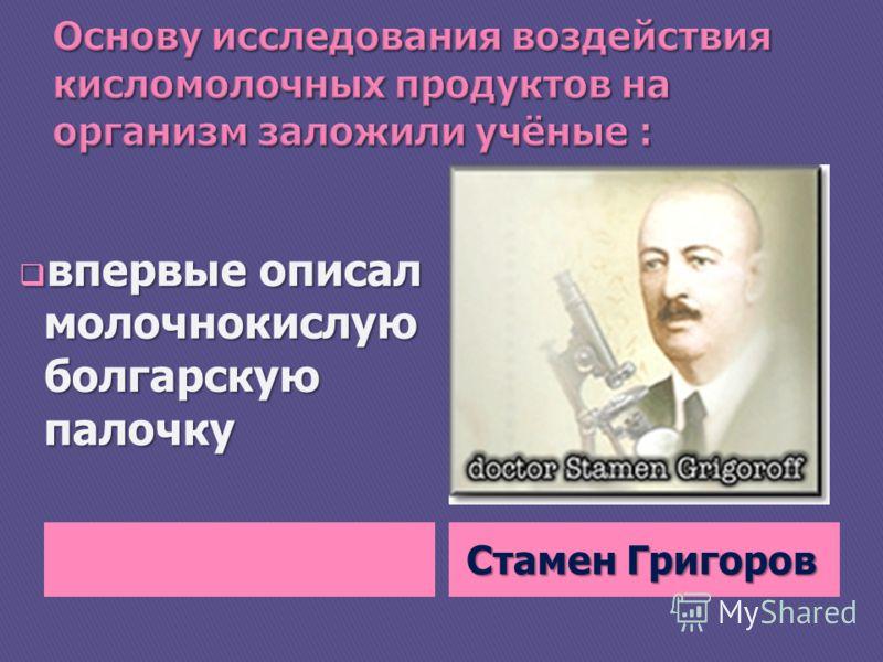 Стамен Григоров впервые описал молочнокислую болгарскую палочку впервые описал молочнокислую болгарскую палочку