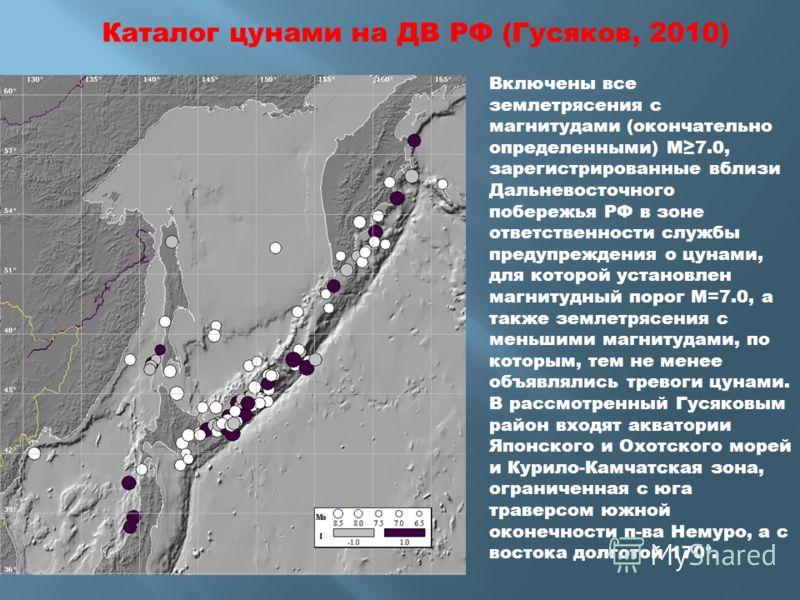 Каталог цунами на ДВ РФ (Гусяков, 2010) Включены все землетрясения с магнитудами (окончательно определенными) М7.0, зарегистрированные вблизи Дальневосточного побережья РФ в зоне ответственности службы предупреждения о цунами, для которой установлен