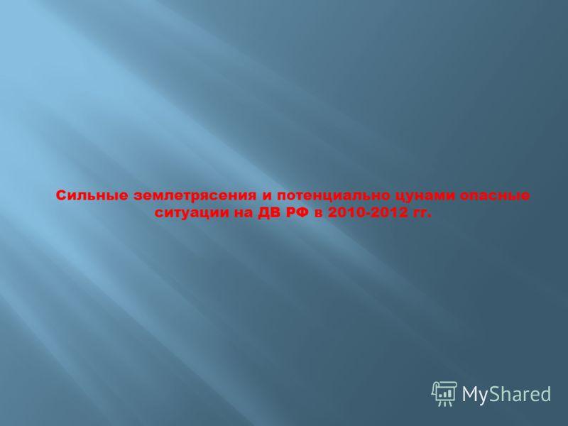 Сильные землетрясения и потенциально цунами опасные ситуации на ДВ РФ в 2010-2012 гг.