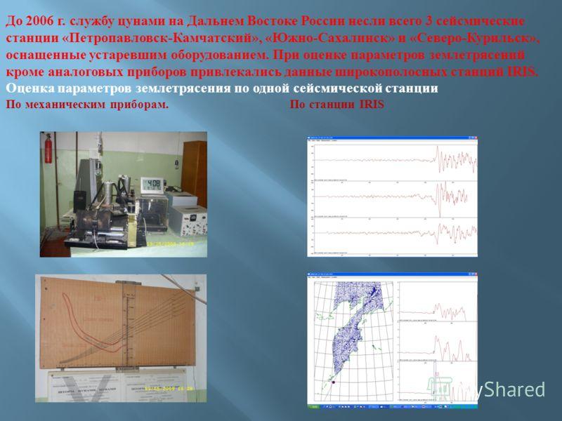 До 2006 г. службу цунами на Дальнем Востоке России несли всего 3 сейсмические станции «Петропавловск-Камчатский», «Южно-Сахалинск» и «Северо-Курильск», оснащенные устаревшим оборудованием. При оценке параметров землетрясений кроме аналоговых приборов
